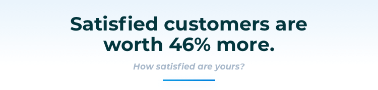 Satisfied customers are worth 46% more.
